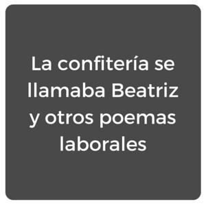 La confitería se llamaba Beatriz y otros poemas laborales